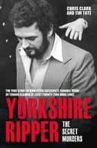 Yorkshire Ripper - The Secret Murders ebook by Chris Clark, Tim Tate