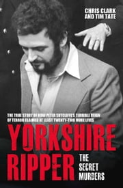 Yorkshire Ripper - The Secret Murders ebook by Chris Clark,Tim Tate