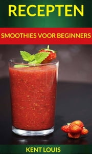 Recepten: Smoothies voor beginners ebook by Kent Louis