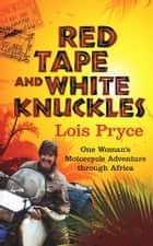 Red Tape and White Knuckles - One Woman's Motorcycle Adventure Through Africa ebook by Lois Pryce