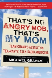 That's No Angry Mob, That's My Mom - Team Obama's Assault on Tea-Party, Talk-Radio Americans ebook by Michael Graham