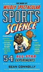 The Book of Wildly Spectacular Sports Science - 54 All-Star Experiments ebook by Sean Connolly