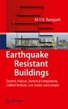 Earthquake Resistant Buildings - Dynamic Analyses, Numerical Computations, Codified Methods, Case Studies and Examples ebook by M.Y.H. Bangash