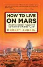 How to Live on Mars - A Trusty Guidebook to Surviving and Thriving on the Red Planet ebook by Robert Zubrin