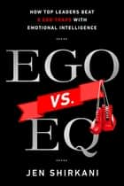 Ego vs. EQ - How Top Leaders Beat 8 Ego Traps With Emotional Intelligence ebook by Jen Shirkani