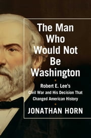 The Man Who Would Not Be Washington - Robert E. Lee's Civil War and His Decision That Changed American History ebook by Jonathan Horn