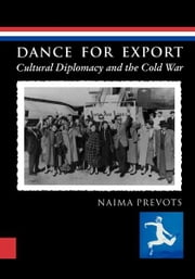Dance for Export - Cultural Diplomacy and the Cold War ebook by Naima Prevots