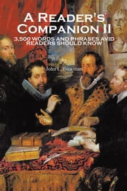A Reader's Companion II - 3,500 WORDS AND PHRASES AVID READERS SHOULD KNOW ebook by John L. Bowman