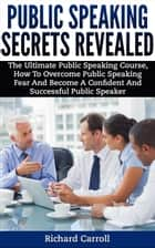 Public Speaking Secrets Revealed:The Ultimate Public Speaking Course, How To Overcome Public Speaking Fear and Become A Confident and Successful Public Speaker ebook by Richard Carroll