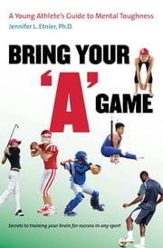 "Bring Your ""A"" Game - A Young Athlete's Guide to Mental Toughness ebook by Jennifer L. Etnier"