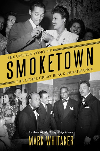 Smoketown - The Untold Story of the Other Great Black Renaissance ebook by Mark Whitaker