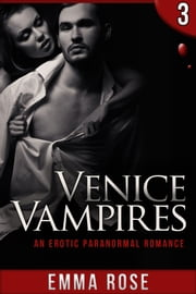 Venice Vampires 3: An Erotic Paranormal Romance ebook by Emma Rose