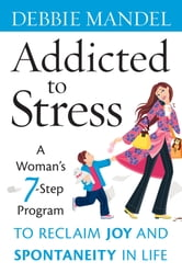 Addicted to Stress - A Woman's 7 Step Program to Reclaim Joy and Spontaneity in Life ebook by Debbie  Mandel