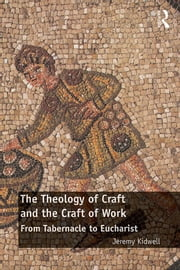 The Theology of Craft and the Craft of Work - From Tabernacle to Eucharist ebook by Jeremy Kidwell