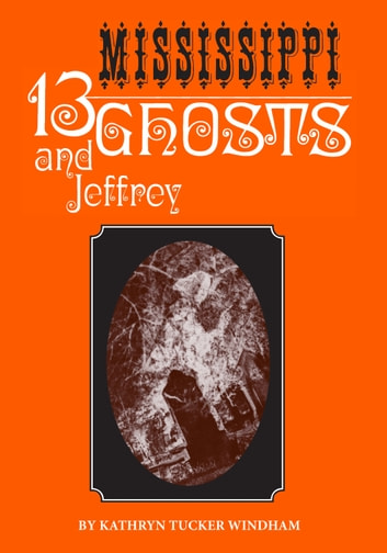 Thirteen Mississippi Ghosts and Jeffrey - Commemorative Edition ebook by Kathryn Tucker Windham,Dilcy Windham Hilley,Ben Windham