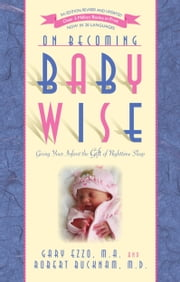 On Becoming Baby Wise: Giving Your Infant the Gift of Nighttime Sleep ebook by Gary Ezzo,Robert Bucknam
