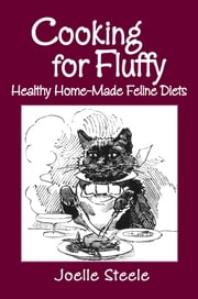 Cooking For Fluffy: Healthy Home-Made Feline Diets ebook by Joelle Steele