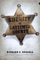 The Sheriff Of Lattimer County ebook by Richard C. Russell