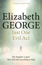 Just One Evil Act - An Inspector Lynley Novel: 18 ebook by Elizabeth George