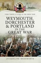 Weymouth, Dorchester & Portland in the Great War ebook by Jacqueline Wadsworth
