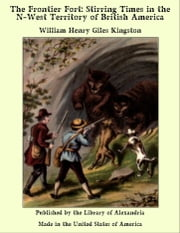 The Frontier Fort: Stirring Times in the N-West Territory of British America ebook by William Henry Giles Kingston