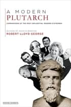 A Modern Plutarch: Comparisons of the Greatest Western Thinkers ebook by Robert Lloyd George