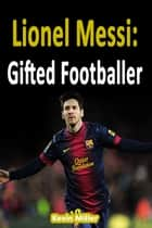 Lionel Messi: Gifted Footballer ebook by Kevin Miller