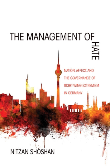 The Management of Hate - Nation, Affect, and the Governance of Right-Wing Extremism in Germany ebook by Nitzan Shoshan
