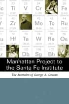 Manhattan Project to the Santa Fe Institute: The Memoirs of George A. Cowan ebook by George A. Cowan