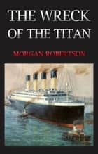 THE WRECK OF THE TITAN Classic Novels: New Illustrated [Free Audio Links] ebook by MORGAN ROBERTSON