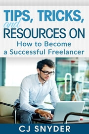 Tips, Tricks, and Resources on How to Become a Successful Freelancer ebook by CJ Snyder