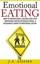 Emotional Eating; How to Understand, Control and Stop Emotional Eating or Binge Eating. A Beginner's Guide to Emotional Eating ebook by J.A Adams