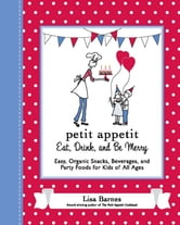 Petit Appetit: Eat, Drink, and Be Merry - Easy, Organic Snacks, Beverages, and Party Foods for Kids of All Ages ebook by Lisa Barnes
