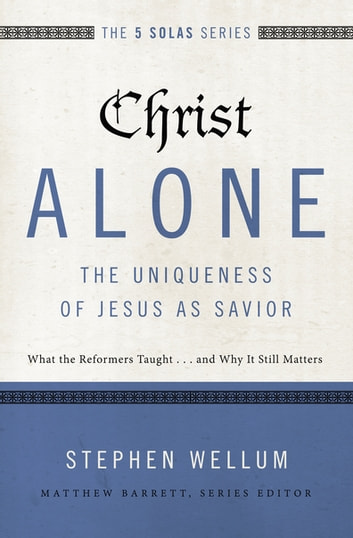 Christ Alone---The Uniqueness of Jesus as Savior - What the Reformers Taught...and Why It Still Matters ebook by Stephen Wellum,Matthew Barrett
