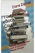 """Your First eBook"" Course Second Edition - eBook Construction and Publication Made Simple ebook by Diane Ziomek"