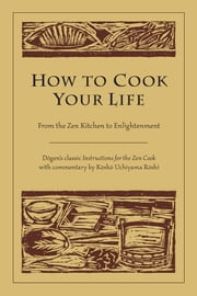 How to Cook Your Life - From the Zen Kitchen to Enlightenment ebook by Dogen, Kosho Uchiyama Roshi