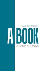 A Book - A Series of Essays ebook by Manuel Pagan