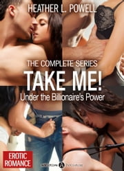 Take Me! - Under the Billionaire's Power - The Complete Series ebook by Heather L. Powell