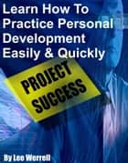 Learn How To Practice Personal Development Easily & Quickly ebook by Lee Werrell