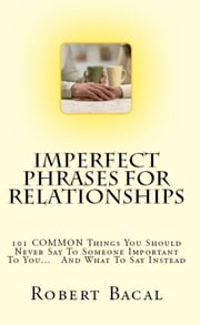 Imperfect Phrases For Relationships - 101 COMMON Things You Should Never Say To Someone Important To You... And What To Say Instead ebook by Robert Bacal