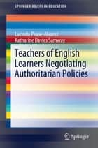 Teachers of English Learners Negotiating Authoritarian Policies ebook by Lucinda Pease-Alvarez, Katharine Davies Samway