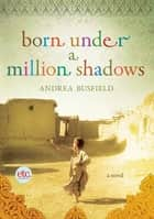 Born Under a Million Shadows - A Novel ebook by Andrea Busfield
