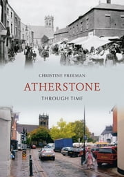 Atherstone Through Time ebook by Christine Freeman