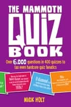 The Mammoth Quiz Book - Over 6,000 questions in 400 quizzes to tax even hardcore quiz fanatics ebook by Nick Holt