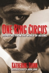 One Ring Circus: Dispatches from the World of Boxing ebook by Katherine Dunn
