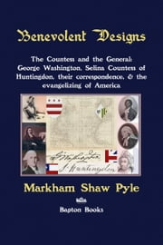 Benevolent Designs: The Countess and the General: George Washington, Selina Countess of Huntingdon, their correspondence, & the evangelizing of America ebook by Markham Pyle