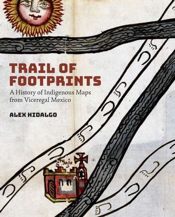 Trail of Footprints - A History of Indigenous Maps from Viceregal Mexico ebook by Alex Hidalgo