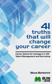 41 Truths That Will Change Your Career - Career Advice for managers in HR, Talent Management and Recruiting ebook by Mona Berberich