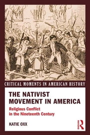 The Nativist Movement in America - Religious Conflict in the 19th Century ebook by Katie Oxx