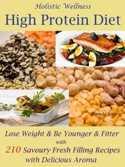 Holistic Wellness High Protein Diet - Lose Weight & Be Younger & Fitter with 210 Savoury Fresh Filling Recipes with Delicious Aroma ebook by Pamela Vale